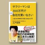 書評感想2 『サラリーマンは300万円で小さな会社を買いなさい』三戸 政和 誰でも社長になれる時代?